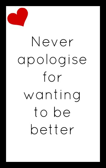 Never apologise for wanting to be better