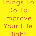 5 Simple Things To Do To Improve Your Life Right Now!