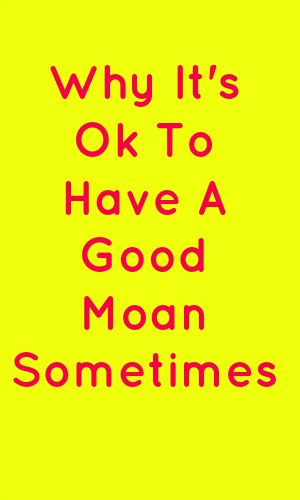 Why it's ok to have a good moan sometimes in pink text on a yellow background