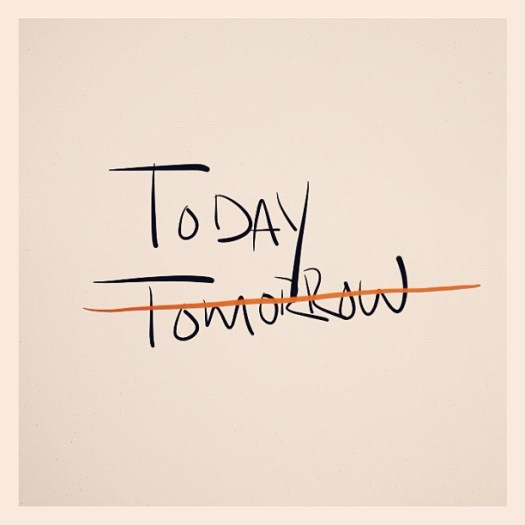 do it today, not tomorrow