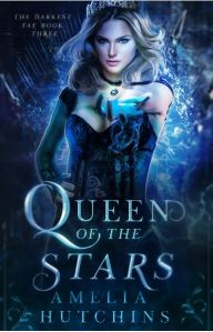 Queen of the Stars (The Darkest Fae #3) by Amelia Hutchins
