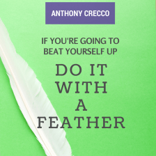 Anthony Crecco: If You're Going To Beat Yourself Up, Do It With A Feather