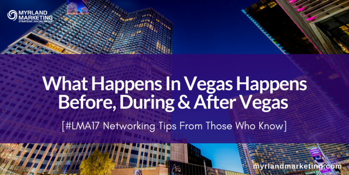 #LMA17 Networking Tips - What Happens In Vegas Happens Before, During & After Vegas