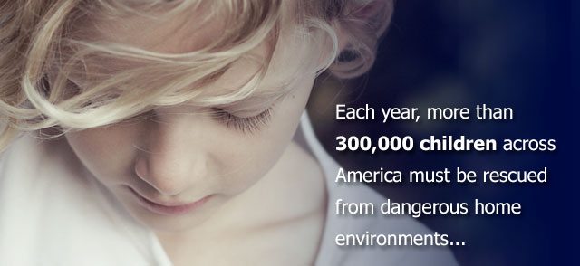 Each year nearly half a million children across America must be rescued from dangerous home environments.