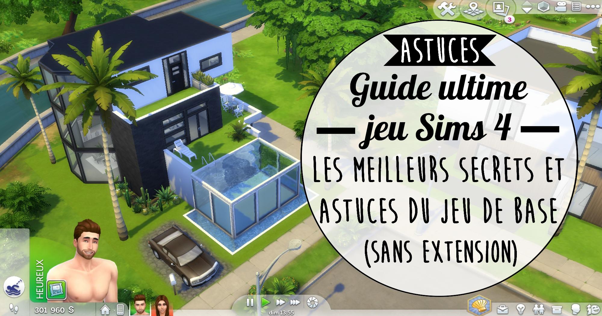 Guide Ultime Sims 4 Les Meilleurs Secrets Et Astuces Sans Extension