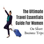 The Ultimate Travel Essentials Guide For Women On Short Business Trips