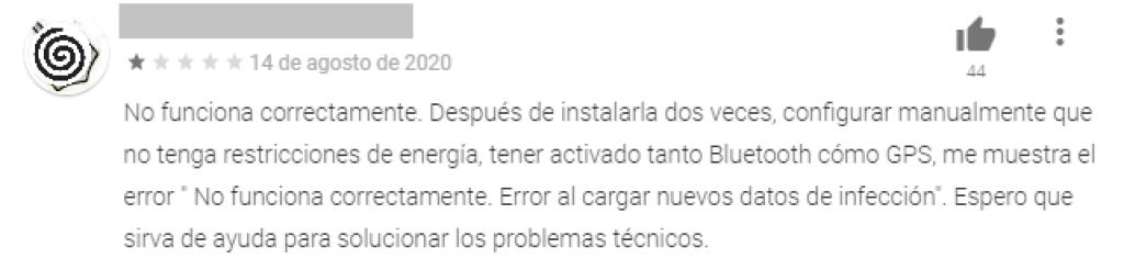 """Comentario de usuario: No funciona correctamente. Después de instalarla dos veces, configurar manualmente que no tenga restricciones de energía, tener activado tanto Bluetooth cómo GPS, me muestra el error """" No funciona correctamente. Error al cargar nuevos datos de infección"""". Espero que sirva de ayuda para solucionar los problemas técnicos."""