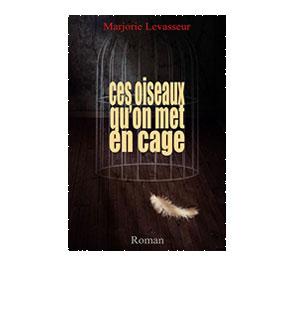 Ces oiseaux qu'on met en cage – Marjorie Levasseur