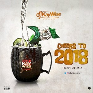 DOWNLOAD MIXTAPE Dj Kaywise - Cheers To 2018 Turn Up Mix