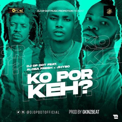 DJ OP Dot Ft. Aloba Fresh & Jhybo – Ko Por Keh mp3 download