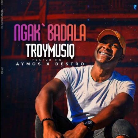 TroymusiQ – Ngak'badala Ft. Aymos, Destro mp3 download