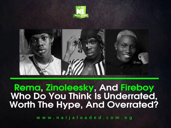 Rema, Zinoleesky, And Fireboy Who Do You Think Is Underrated, Worth The Hype, And Overrated