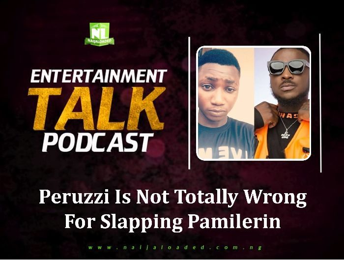 [NL PODCAST] Peruzzi Is Not Totally Wrong For Slapping Pamilerin – Here Is Why (LISTEN UP)
