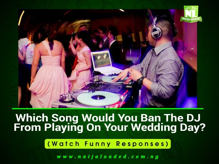 Which Song Would You Ban The DJ From Playing On Your Wedding Day? (Watch Nigerians React)