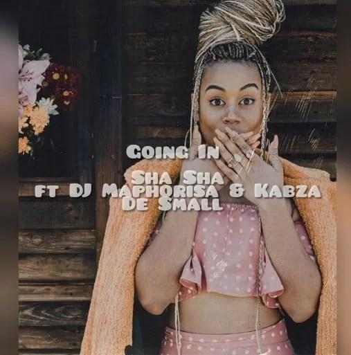 Sha Sha - Going In Ft. Kabza De Small, DJ Maphorisa Mp3 Audio Download