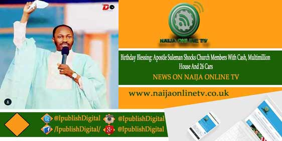 Birthday Blessing: Apostle Suleman Shocks Church Members With Cash, Multimillion House And 26 Cars