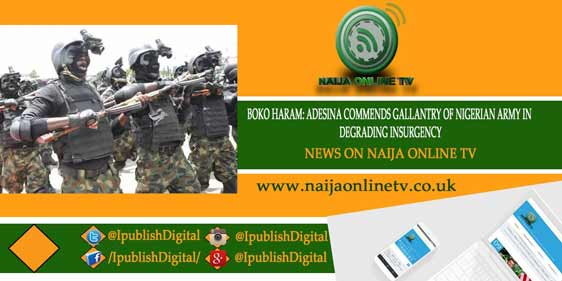 BOKO HARAM: ADESINA COMMENDS GALLANTRY OF NIGERIAN ARMY IN DEGRADING INSURGENCY