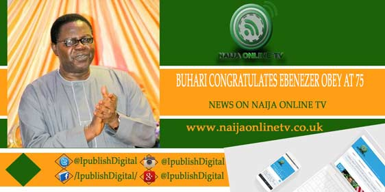 BUHARI CONGRATULATES EBENEZER OBEY AT 75