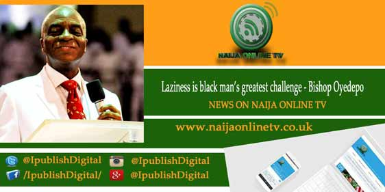 Laziness is black man's greatest challenge - Bishop Oyedepo