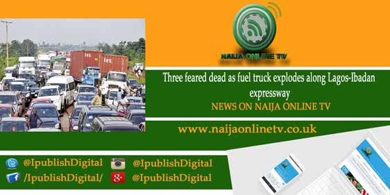 Three feared dead as fuel truck explodes along Lagos-Ibadan expressway