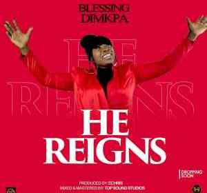 DOWNLOAD MP3: Blessing Dimkpa – He Reigns