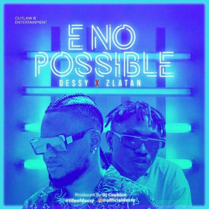 DOWNLOAD MP3: Dessy x Zlatan – E No Possible (Remix)