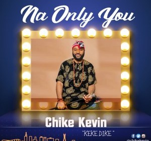 DOWNLOAD MP3: Chike Kevin – Na Only You (Keke Dike)
