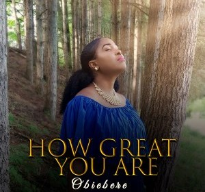 DOWNLOAD MP3: Obiebere – How Great You Are