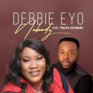 DOWNLOAD: Nobody – Debbie Eyo Ft. Prospa Ochimana