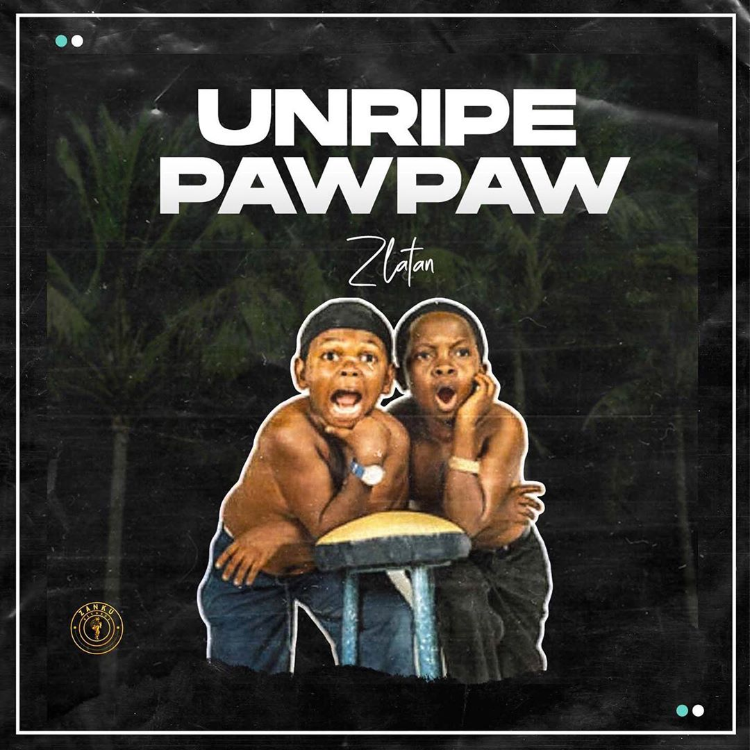Zlatan - Unripe Pawpaw Ft. PapiSnoop, Oberz, JamoPyper Mp3 Audio Download