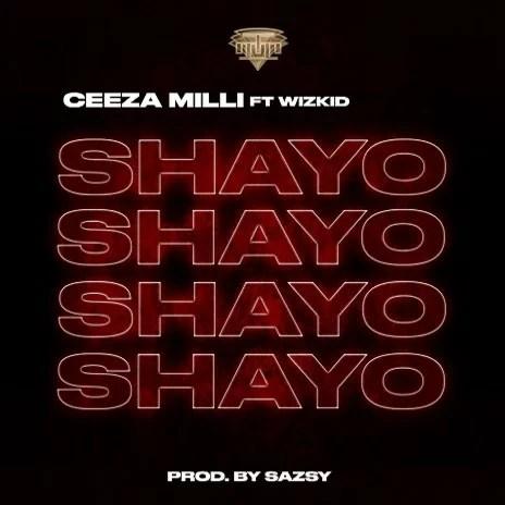 Ceeza Milli Ft. Wizkid - Shayo (Prod. by Sazsy) Mp3 Audio Download