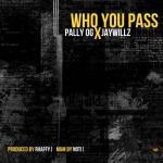 Pally OG – Who You Pass Ft. Jaywillz
