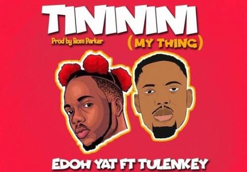Edoh YAT - Tininini (My Thing) Ft. Tulenkey Mp3 Audio Download