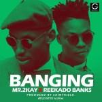 Mr 2Kay – Banging Ft. Reekado Banks