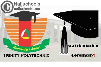 Trinity Polytechnic Combined Matriculation Ceremony Schedule for 2019/2020 and 2020/2021 Academic Session   CHECK NOW