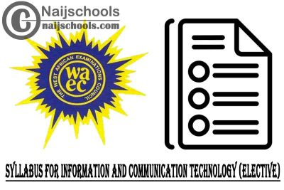 WAEC Syllabus for Information and Communication Technology (Elective) 2020/2021 SSCE & GCE   DOWNLOAD & CHECK NOW