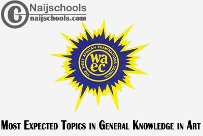 Most Expected Topics in 2021 WAEC General Knowledge in Art SSCE & GCE | CHECK NOW