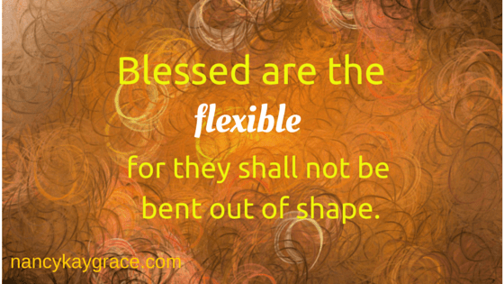 Blessed are the flexible, for they shall not be bent out of shape.