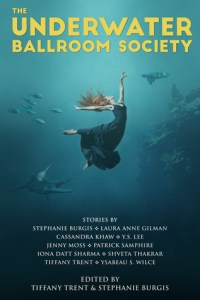 ARC Review: The Underwater Ballroom Society edited by Tiffany Trent & Stephanie Burgis
