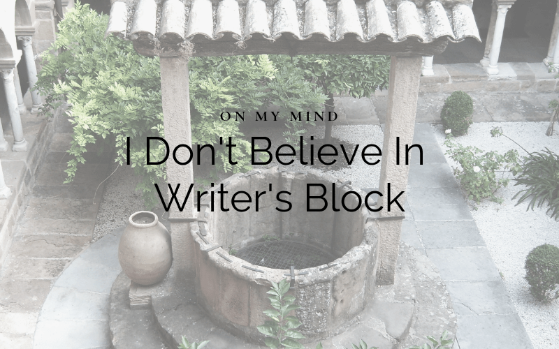 On My Mind: I Don't Believe In Writer's Block