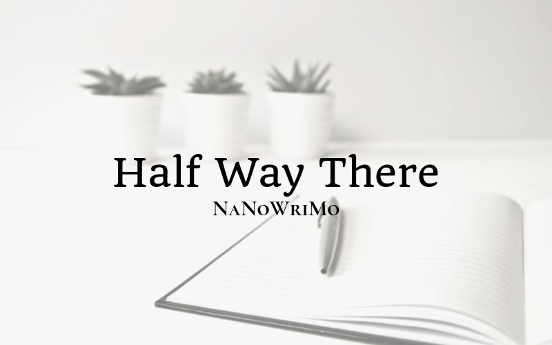 NaNoWriMo: Half Way There