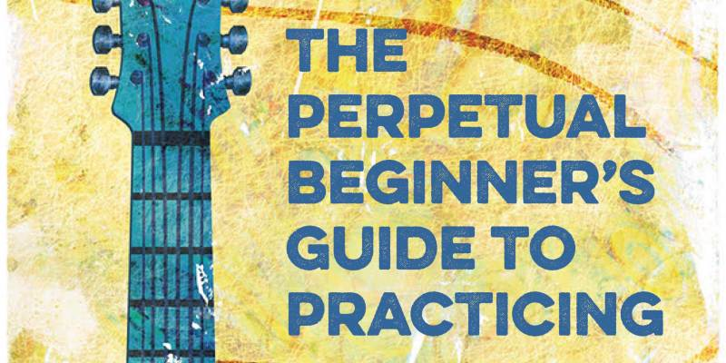 The Perpetual Beginner's Guide To Practicing