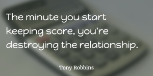 The minute you start keeping score, you're destroying the relationship.