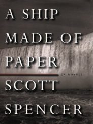 A Ship Made of Paper, by Scott Spencer, book cover 2003