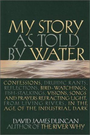 My Story as told by Water: Confessions, Druidic Rants, Reflections, Bird-watchings, Fish-stalkings, Visions, Songs and Prayers Refracting Light, from Living Rivers, in the Age of the Industrial Dark by David James Duncan