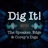 Dig It! Podcast with The Speaker, Edge & Corey's Digs