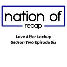 Nation of Recap 294: Love After Lockup Season Two Episode Six
