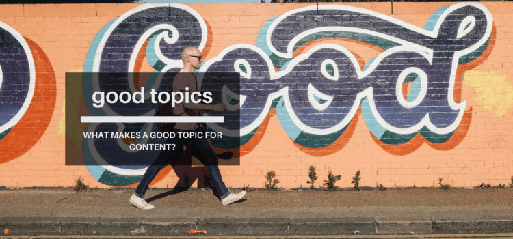 What makes a good topic for content?