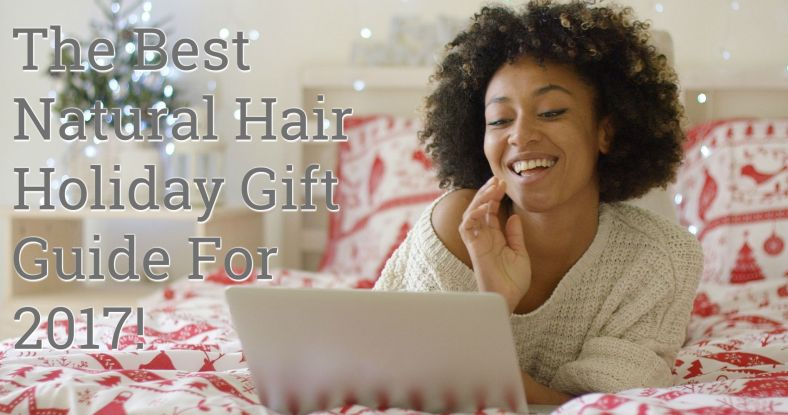 The Best Natural Hair Holiday Gift Guide For 2017! We've Got Everything You Need for every natural on your holiday list and that includes you!