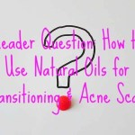 Reader Question: How to Use Natural Oils for Transitioning & Acne Scars